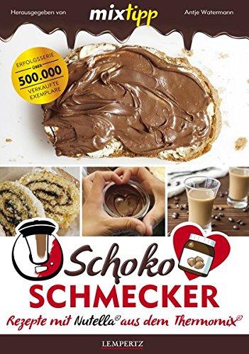 mixtipp Schoko-Schmecker: nutella-Rezepte aus dem Thermomix: nutella-Rezepte mit dem Thermomix (Kochen mit dem Thermomix)