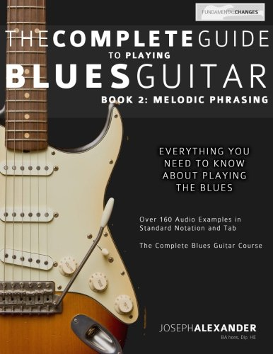 The Complete Guide to Playing Blues Guitar: Melodic Phrasing (Play Blues Guitar) (Volume 2)
