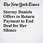 Stormy Daniels Offers to Return Payment to End Deal for Her Silence | Jim Rutenberg