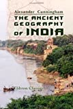 The Ancient Geography of India : I. the Buddhist Period, Including the Campaigns of Alexander, and the Travels of Hwen-Thsang, Cunningham, Alexander, 140218719X