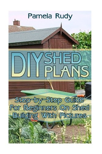 - DIY Shed Plans: Step-by-Step Guide For Beginners On Shed Building With Pictures: (Household Hacks, DIY Projects, DIY Crafts,Wood Pallet Projects, Woodworking, Wood Furniture)