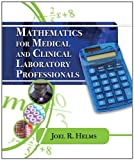 Mathematics for Medical and Clinical Laboratory Professionals (Medical Lab Technician Solutions to Enhance Your Courses!)