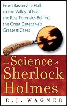 Science of Sherlock Holmes From Baskerville Hall to the Valley of Fear, the Real Forensics Behind the Great Detective's Greatest Cases by Wagner, E. J. [Wiley,2007] [Paperback]