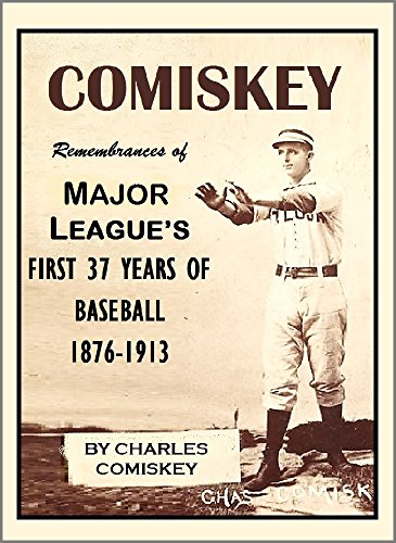 COMISKEY: Remembrances of the Major League's First 37 Years of Baseball, 1876-1913