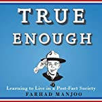 True Enough: Learning to Live in a Post-Fact Society | Farhad Manjoo