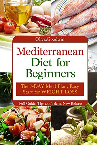 Mediterranean diet for beginners: The 7-DAY meal plan, Easy start for WEIGHT LOSS, Full guide, tips and tricks, new release, pictures by Olivia Goodwin
