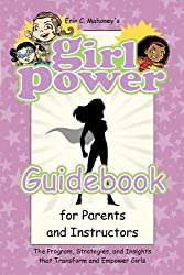 Girl Power Guidebook for Parents and Instructors: The Program, Strategies, and Insights That Transform and Empower Girls