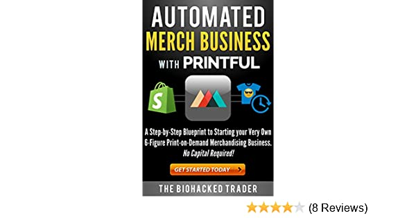 Automated Merch Business with Printful: A Step-by-Step Blueprint to  Starting your Very Own 6-Figure Print-on-Demand Merchandising Business  No  Capital