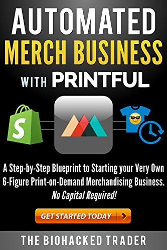Automated Merch Business with Printful: A Step-by-Step Blueprint to Starting your Very Own 6-Figure Print-on-Demand Merchandising Business.  No Capital Required!