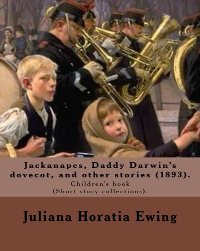 Jackanapes, Daddy Darwin's dovecot, and other stories: By: Juliana Horatia Ewing, Illustrated By: Randolph Caldecott  (22 March 1846 -12 February 1886). Children's book (Short story collections).