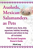 Axolotls, Mexican Salamanders As Pets. Axolotls Care, Facts, Diet, Aquarium, Habitat, Breeding, Diseases and Where to Buy All Included. the Axolotl Co, Elliott Lang, 1909151580