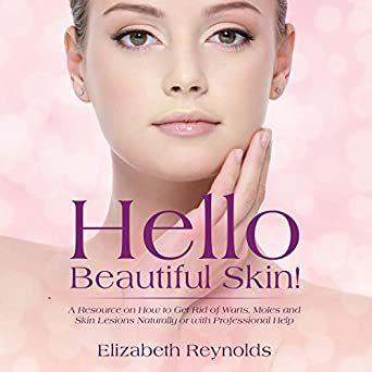 Hello Beautiful Skin: A Resource on How to Get Rid of Warts, Moles, and Skin Lesions Naturally or with Professional Help