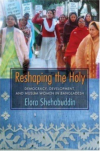 Reshaping The Holy: Democracy, Development, And Muslim Women In Bangladesh