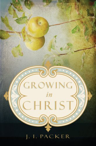 Growing in Christ - J. I. Packer