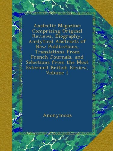 Download Analectic Magazine: Comprising Original Reviews, Biography, Analytical Abstracts of New Publications, Translations from French Journals, and Selections from the Most Esteemed British Review, Volume 1 pdf