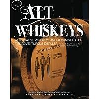 Alt Whiskeys: Alternative Whiskey Recipes and Distilling Techniques for the Adventurous Craft Distiller