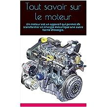 Tout savoir sur le moteur: Un moteur est un appareil qui permet de transformer en énergie mécanique une autre forme d'énergie. (French Edition)