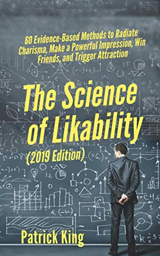 The Science of Likability: 60 Evidence-Based Methods to Radiate Charisma, Make a Powerful Impression, Win Friends, and Trigger Attraction [2019 Edition] by Independently published