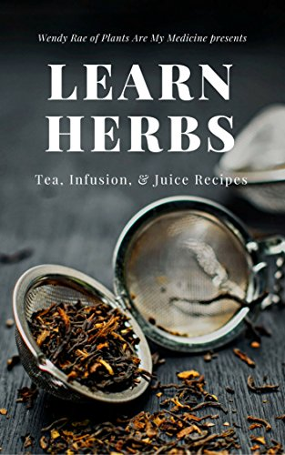 Learn Herbs: Tea, Infusion, & Juice Recipes by [Rae, Wendy]