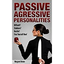 Passive Aggressive Personalities: Difficult? Stubborn? Hostile? Procrastination?  Free Yourself NOW!