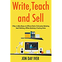 Write,Teach & Sell (2017): 3 Ways to Make Money via Different Kinds of Information Marketing. Book Publishing, Affiliate Marketing & Teaching Online