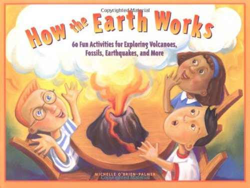 How the Earth Works: 60 Fun Activities for Exploring Volcanoes, Fossils, Earthquakes, and More