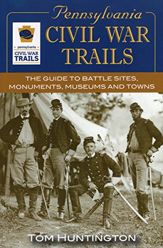 Pennsylvania Civil War Trails: The Guide to Battle Sites, Monuments, Museums and Towns