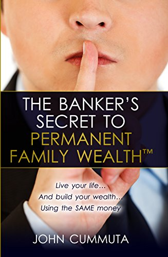 The Banker's Secret to Permanent Family Wealth: Live your life...And build your wealth...Using the SAME money by [Cummuta, John]
