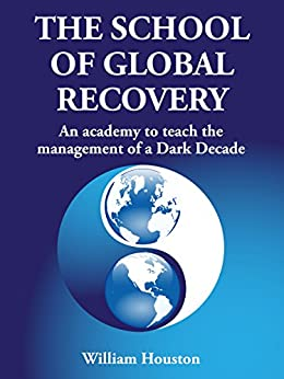 The School of Global Recovery: An academy to teach the management of a Dark Decade by [Houston, William]