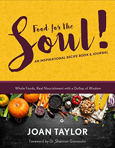 Food for the Soul: An Inspirational Recipe Book & Journal: Whole Foods, Real Nourishment with a Dollop of Wisdom by Joan Taylor