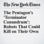 The Pentagon's 'Terminator Conundrum': Robots That Could Kill on Their Own | Matthew Rosenberg,John Markoff