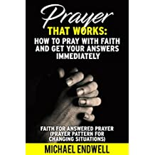 Prayer That Works: How to Pray With Faith and Get Your Answers Immediately:: Faith for Answered Prayer: Power Of Simple Prayer: Secret Of Praying: How To Get Results Through Prayers: