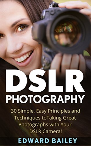 DSLR Photography: 30 Simple, Easy Principles and Techniques to Taking Great Photographs with Your DSLR Camera! (DSLR Photography for Beginners, DSLR CAMERAS, Digital Photography) by [Bailey, Edward]