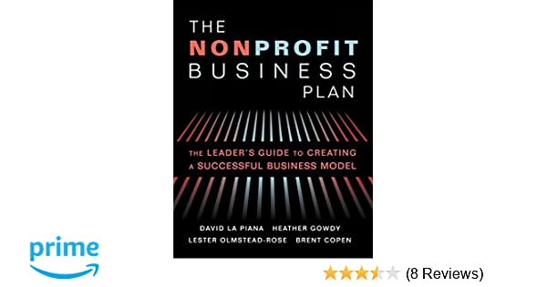 The nonprofit business plan a leaders guide to creating a the nonprofit business plan a leaders guide to creating a successful business model david la piana heather gowdy lester olmstead rose brent copen reheart