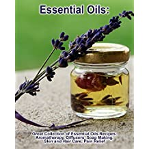 Essential Oils: Great Collection of Essential Oils Recipes: Aromatherapy, Diffusers, Soap Making, Skin and Hair Care, Pain Relief: (Essential Oils, Pain ... Relief, Recipes for diffusers Book 1)