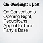 On Convention's Opening Night, Republicans Appeal to Their Party's Base   Karen Tumulty,Philip Rucker