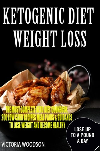 Ketogenic Diet Weight Loss: The Most Complete Keto Diet Cookbook, 200 Low Carb Recipes Meal Plans & Guidance To Lose Weight and Become Healthy by Victoria Woodson