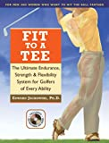 img - for Fit to a Tee: The Ultimate Endurance, Strength & Flexibility System for Golfers of Every Ability book / textbook / text book