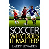 Soccer: Why Does It Matter?  Easy and fun to read for kids with great illustrations. All you need to know about soccer. Master the game in a super short time. (Sports Soccer IQ book for Kids)