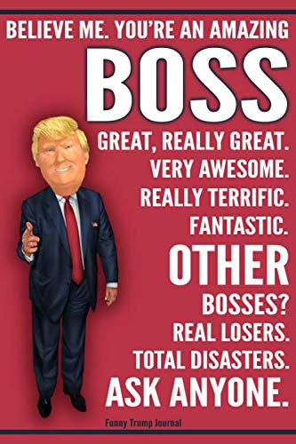 Funny Trump Journal - Believe Me. You're An Amazing Boss Great, Really Great. Very Awesome. Really Terrific. Other Bosses Total Disasters Ask Anyone: ... Gift Better Than A Card 120 Pg Notebook 6x9 (Conservative Christmas Cards)