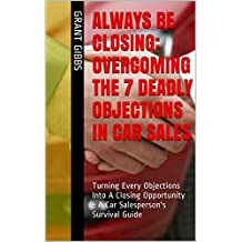 Always Be Closing: Overcoming the 7 Deadly Objections in Car Sales: Turning Every Objections Into A Closing Opportunity - A Car Salesperson's Survival Training Guide