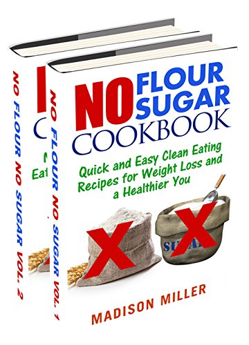 No Flour No Sugar Box Set Two Books in One: Quick and Easy Clean Eating Recipes for Weight Loss and a Healthier You by [Miller, Madison]