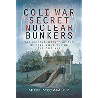 Cold War Secret Nuclear Bunkers: The Passive Defence of the Western World During the Cold War (Pen & Sword Military Classics Book 80)