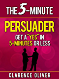 "The 5-Minute Persuader: Get A ""Yes"" In 5 Minutes Or Less (The 5-Minute Solutions)"