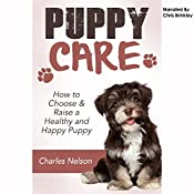 Puppy Care: How to Choose & Raise a Healthy and Happy Puppy: Dog Care and Training, Book 1 | Charles Nelson