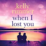 When I Lost You: A Gripping, Heartbreaking Novel of Lost Love | Kelly Rimmer