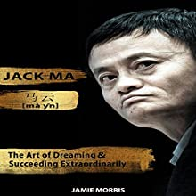Jack Ma: The Art of Dreaming and Succeeding Extraordinary Audiobook by Jamie Morris Narrated by Cliff Chang