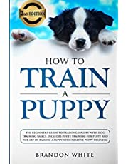 How to Train a Puppy: 2nd Edition: The Beginner's Guide to Training a Puppy with Dog Training Basics. Includes Potty Training for Puppy and The Art of Raising a Puppy with Positive Puppy Training