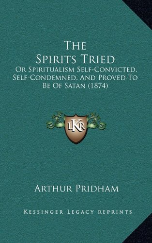 Download The Spirits Tried: Or Spiritualism Self-Convicted, Self-Condemned, And Proved To Be Of Satan (1874) pdf epub