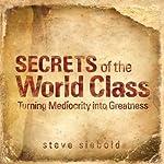 Secrets of World Class: Turning Mediocrity into Greatness | Steve Siebold